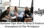 Business Tips: How To Keep A Positive Atmosphere In The Workplace